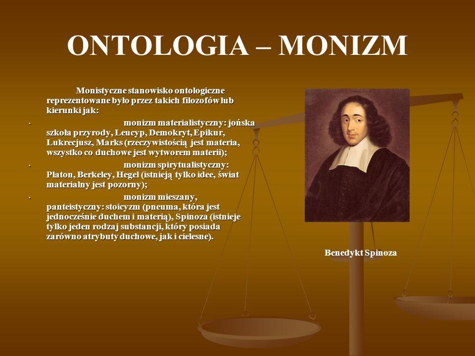 ONTOLOGIA – MONIZM Monistyczne stanowisko ontologiczne reprezentowane było przez takich filozofów lub kierunki jak: monizm materialistyczny: jońska sz