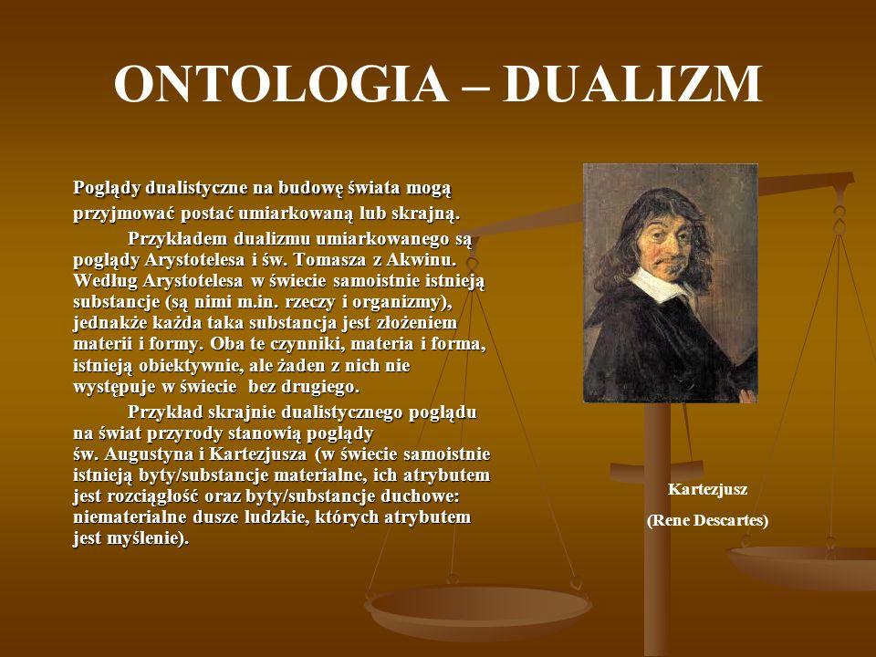 ONTOLOGIA – DUALIZM Poglądy dualistyczne na budowę świata mogą przyjmować postać umiarkowaną lub skrajną. Przykładem dualizmu umiarkowanego są poglądy