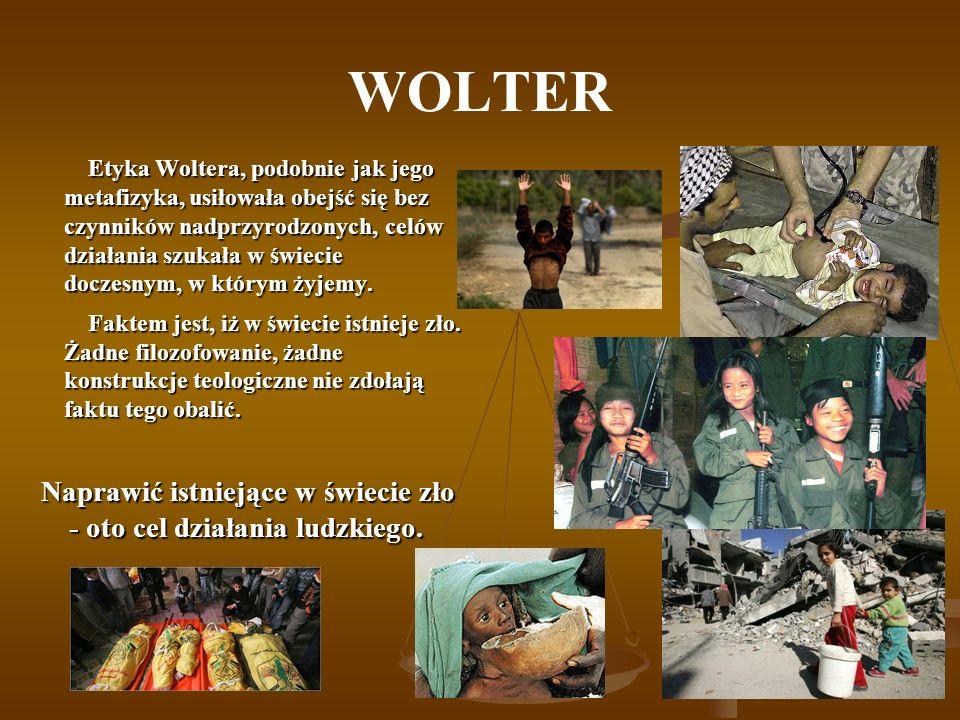 WOLTER Etyka Woltera, podobnie jak jego metafizyka, usiłowała obejść się bez czynników nadprzyrodzonych, celów działania szukała w świecie doczesnym, w którym żyjemy.