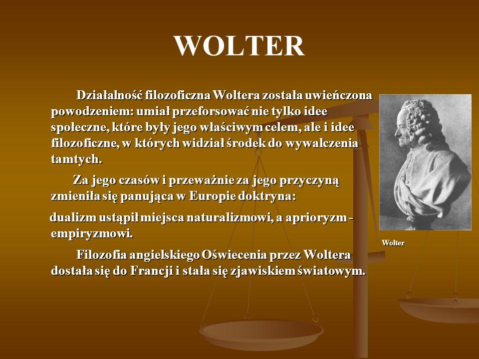WOLTER Działalność filozoficzna Woltera została uwieńczona powodzeniem: umiał przeforsować nie tylko idee społeczne, które były jego właściwym celem, ale i idee filozoficzne, w których widział środek do wywalczenia tamtych.