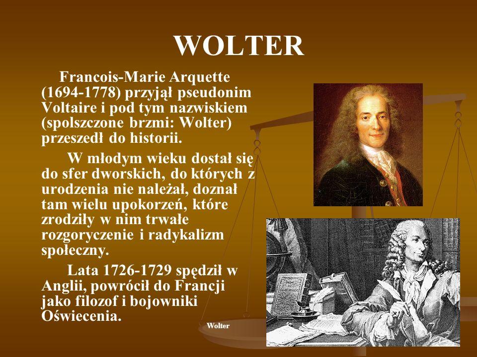 WOLTER Francois-Marie Arquette (1694-1778) przyjął pseudonim Voltaire i pod tym nazwiskiem (spolszczone brzmi: Wolter) przeszedł do historii.