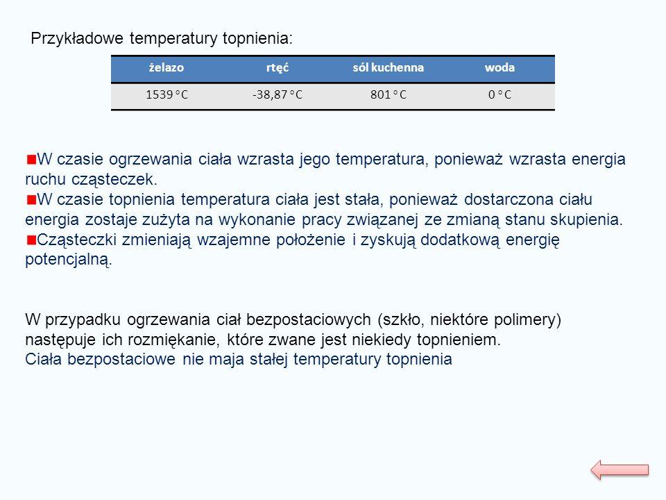 Przykładowe temperatury topnienia: żelazortęćsól kuchennawoda 1539 o C-38,87 o C801 o C0 o C W czasie ogrzewania ciała wzrasta jego temperatura, ponie