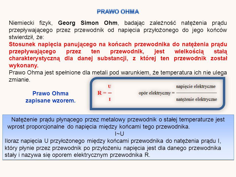 Niemiecki fizyk, Georg Simon Ohm, badając zależność natężenia prądu przepływającego przez przewodnik od napięcia przyłożonego do jego końców stwierdził, że: Stosunek napięcia panującego na końcach przewodnika do natężenia prądu przepływającego przez ten przewodnik, jest wielkością stałą charakterystyczną dla danej substancji, z której ten przewodnik został wykonany.