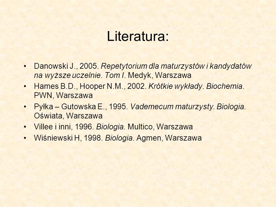 Literatura: Danowski J., 2005. Repetytorium dla maturzystów i kandydatów na wyższe uczelnie. Tom I. Medyk, Warszawa Hames B.D., Hooper N.M., 2002. Kró