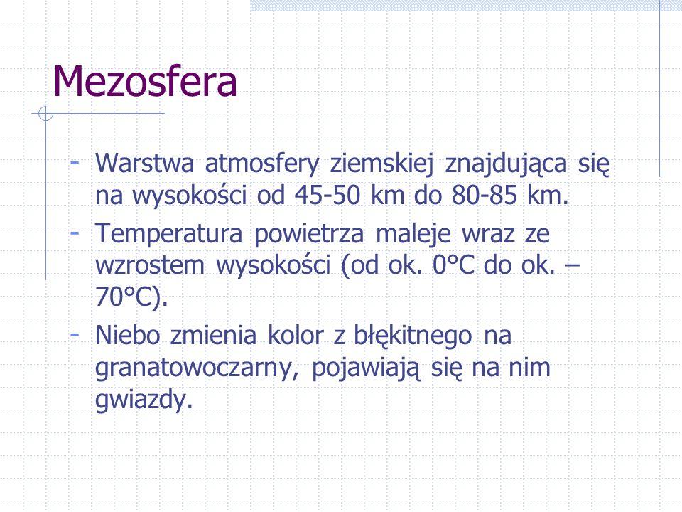 Mezosfera - Warstwa atmosfery ziemskiej znajdująca się na wysokości od 45-50 km do 80-85 km. - Temperatura powietrza maleje wraz ze wzrostem wysokości