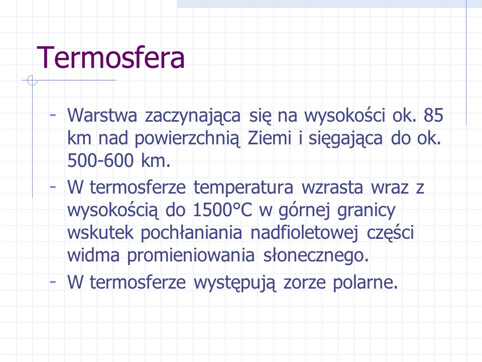 Termosfera - Warstwa zaczynająca się na wysokości ok. 85 km nad powierzchnią Ziemi i sięgająca do ok. 500-600 km. - W termosferze temperatura wzrasta