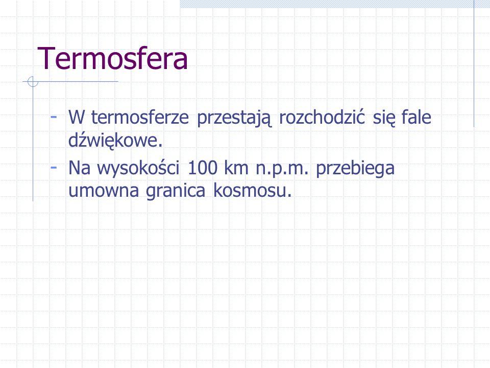 Termosfera - W termosferze przestają rozchodzić się fale dźwiękowe. - Na wysokości 100 km n.p.m. przebiega umowna granica kosmosu.