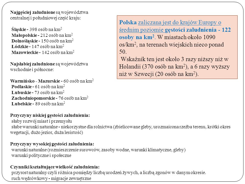 Najgęściej zaludnione są województwa centralnej i południowej część kraju: Śląskie - 398 osób na km 2 Małopolskie - 212 osób na km 2 Dolnośląskie - 15