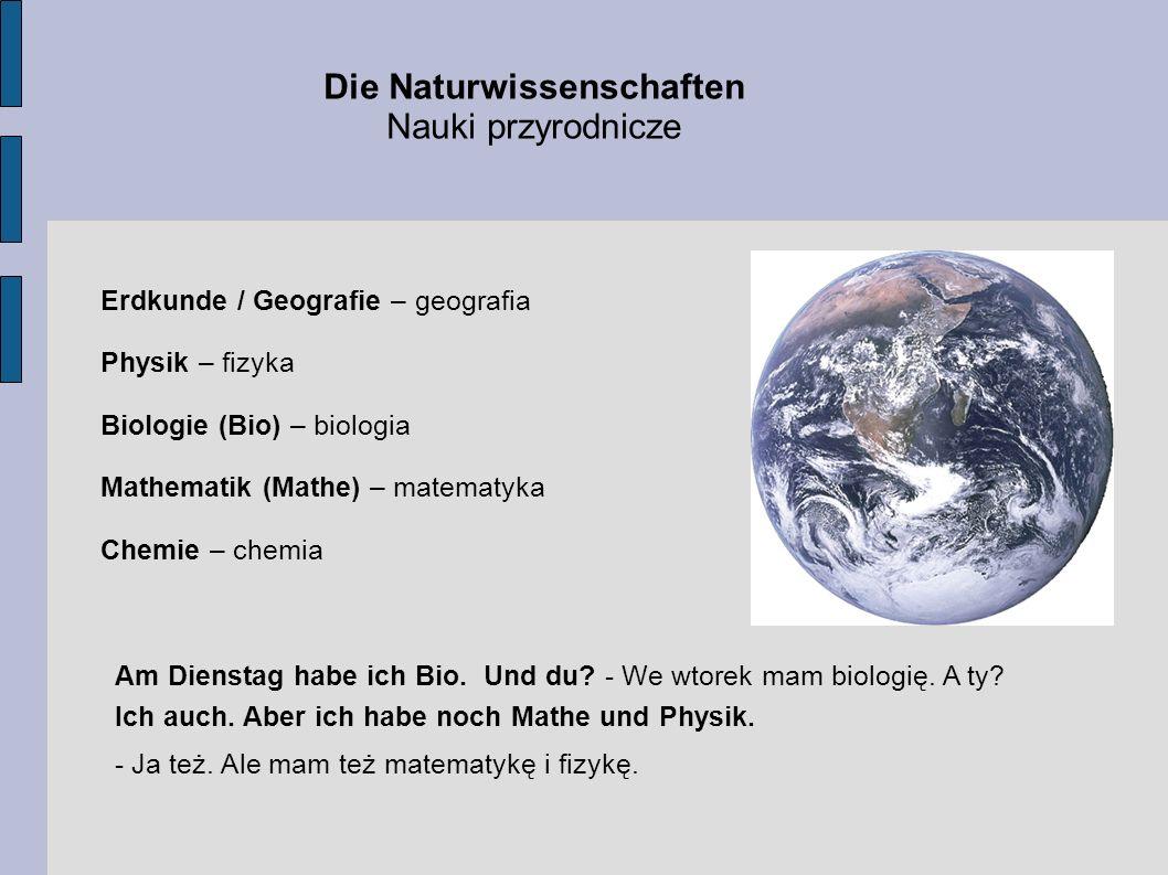 Die Naturwissenschaften Nauki przyrodnicze Erdkunde / Geografie – geografia Physik – fizyka Biologie (Bio) – biologia Mathematik (Mathe) – matematyka