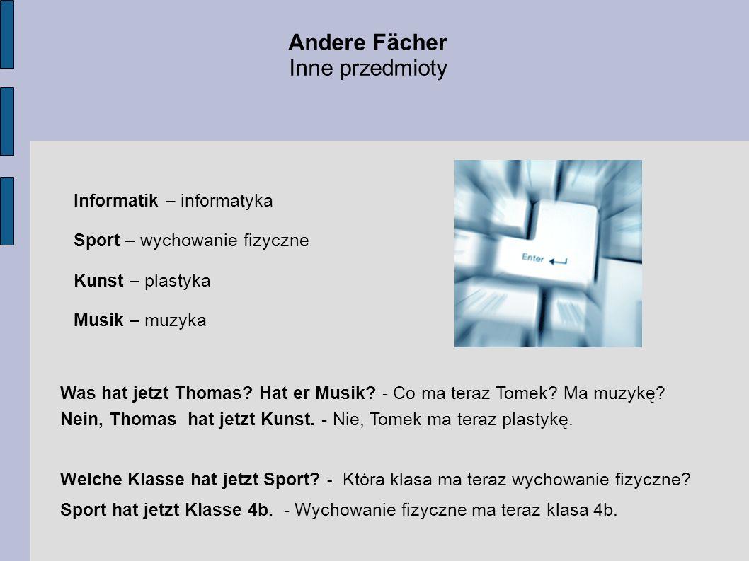 Andere Fächer Inne przedmioty Informatik – informatyka Sport – wychowanie fizyczne Kunst – plastyka Musik – muzyka Was hat jetzt Thomas? Hat er Musik?