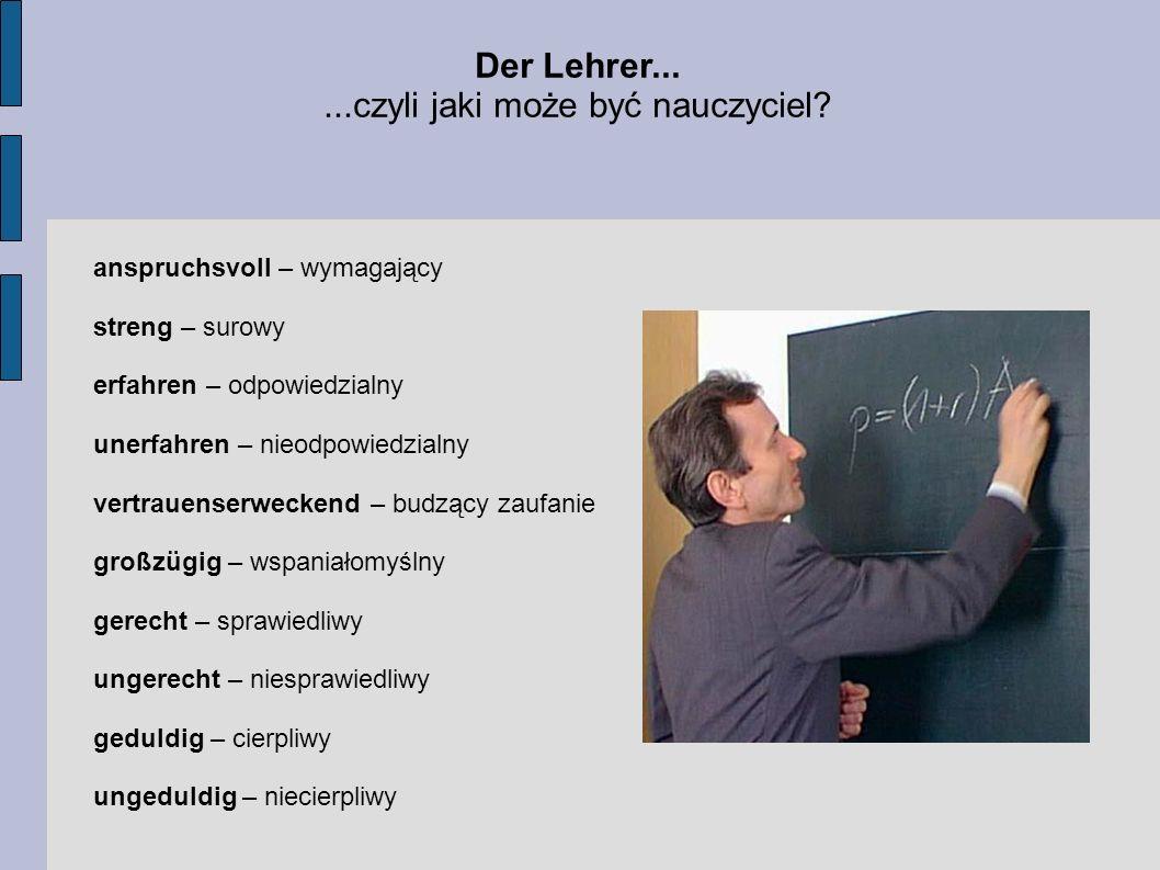 Der Lehrer......czyli jaki może być nauczyciel? anspruchsvoll – wymagający streng – surowy erfahren – odpowiedzialny unerfahren – nieodpowiedzialny ve