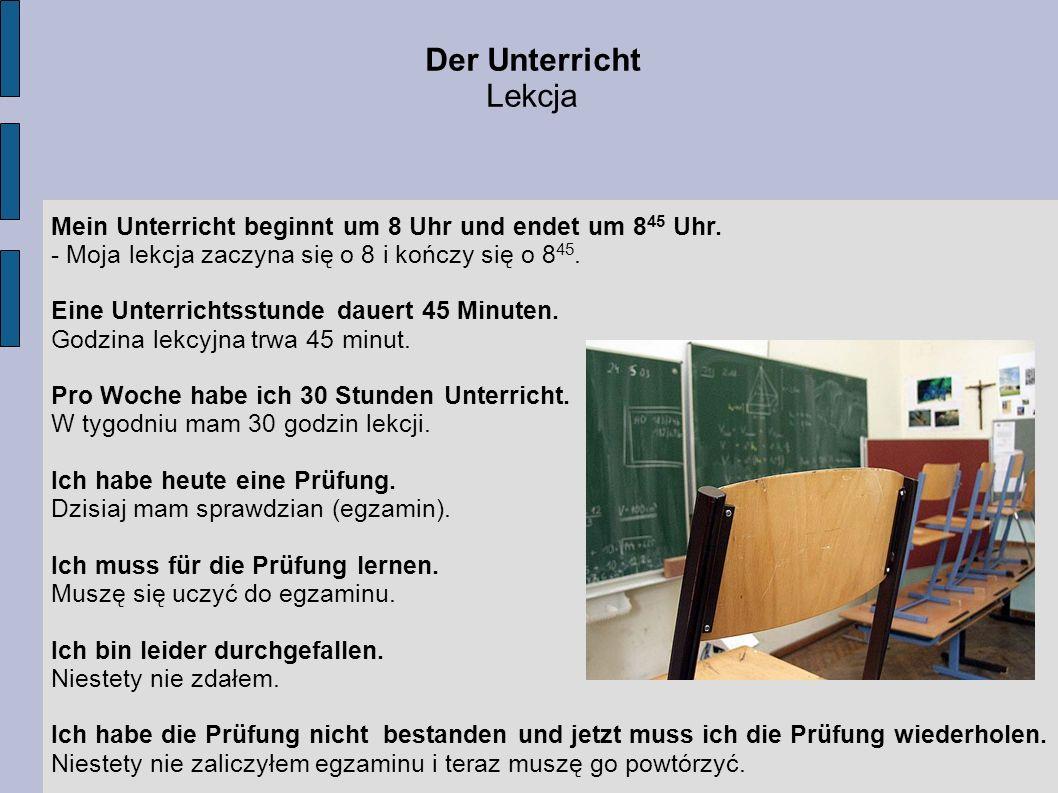 Der Unterricht Lekcja Mein Unterricht beginnt um 8 Uhr und endet um 8 45 Uhr. - Moja lekcja zaczyna się o 8 i kończy się o 8 45. Eine Unterrichtsstund