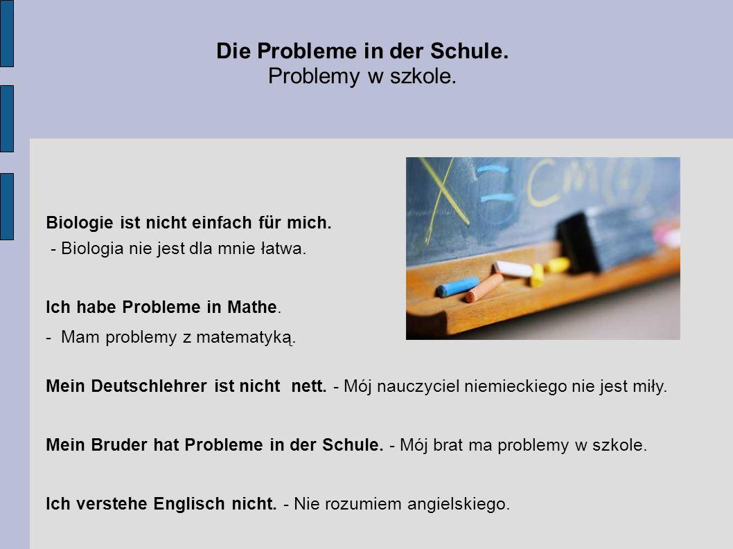 Die Probleme in der Schule. Problemy w szkole. Biologie ist nicht einfach für mich. - Biologia nie jest dla mnie łatwa. Ich habe Probleme in Mathe. -