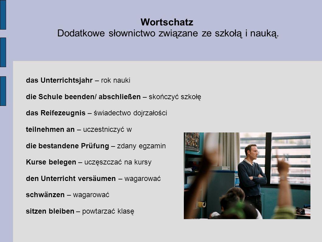 Wortschatz Dodatkowe słownictwo związane ze szkołą i nauką. das Unterrichtsjahr – rok nauki die Schule beenden/ abschließen – skończyć szkołę das Reif