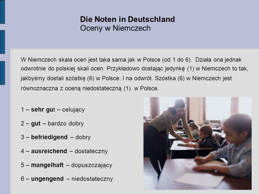 Die Noten in Deutschland Oceny w Niemczech W Niemczech skala ocen jest taka sama jak w Polsce (od 1 do 6). Działa ona jednak odwrotnie do polskiej ska