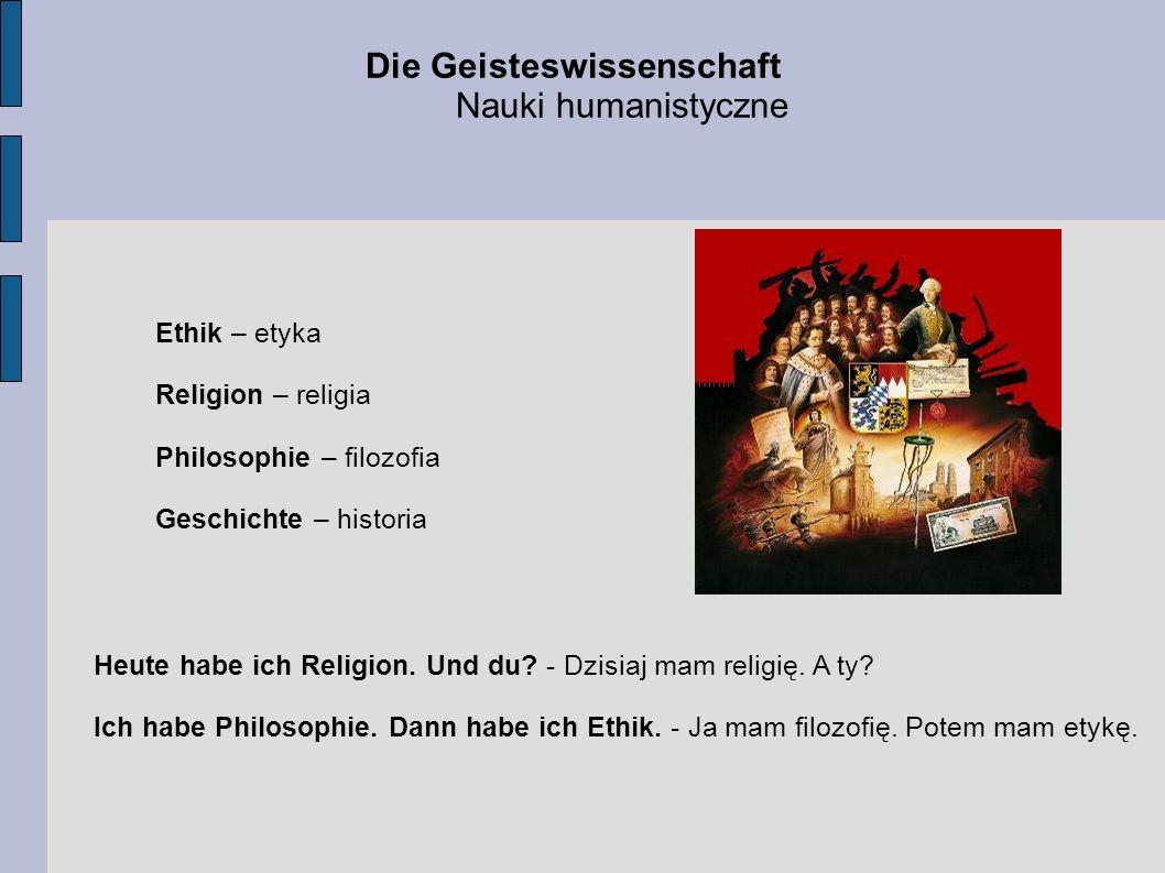 Die Geisteswissenschaft Nauki humanistyczne Ethik – etyka Religion – religia Philosophie – filozofia Geschichte – historia Heute habe ich Religion. Un