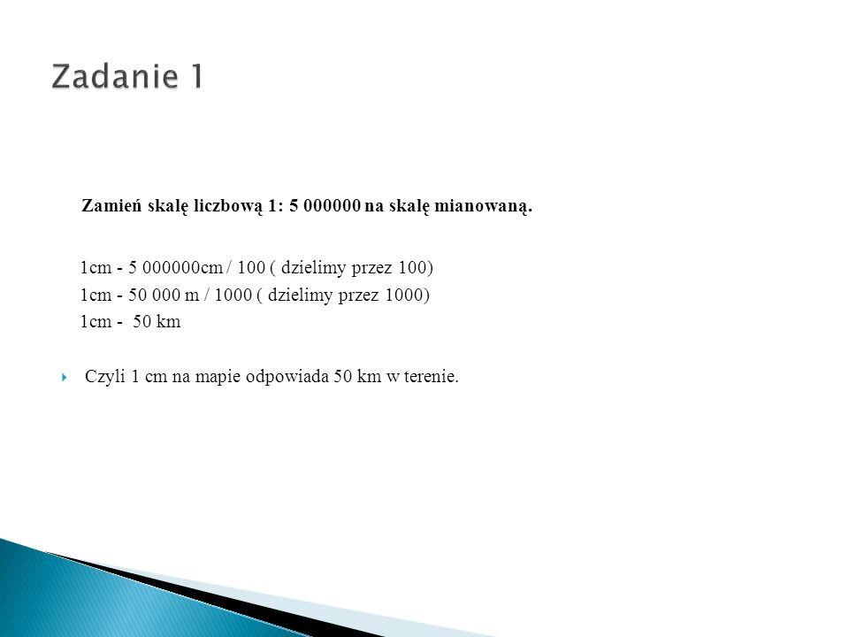 Zamień skalę liczbową 1: 5 000000 na skalę mianowaną. 1cm - 5 000000cm / 100 ( dzielimy przez 100) 1cm - 50 000 m / 1000 ( dzielimy przez 1000) 1cm -
