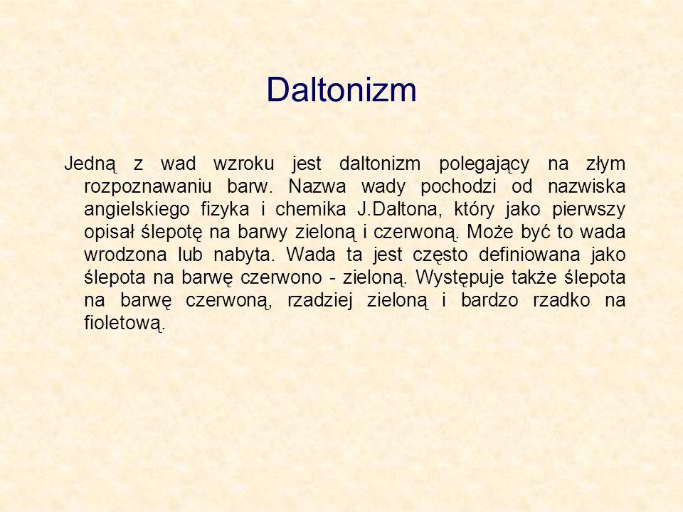 Daltonizm Jedną z wad wzroku jest daltonizm polegający na złym rozpoznawaniu barw. Nazwa wady pochodzi od nazwiska angielskiego fizyka i chemika J.Dal