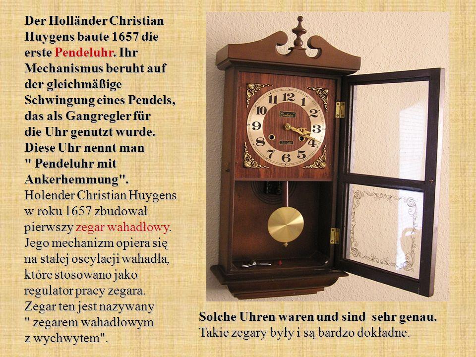Der Holländer Christian Huygens baute 1657 die erste Pendeluhr. Ihr Mechanismus beruht auf der gleichmäßige Schwingung eines Pendels, das als Gangregl