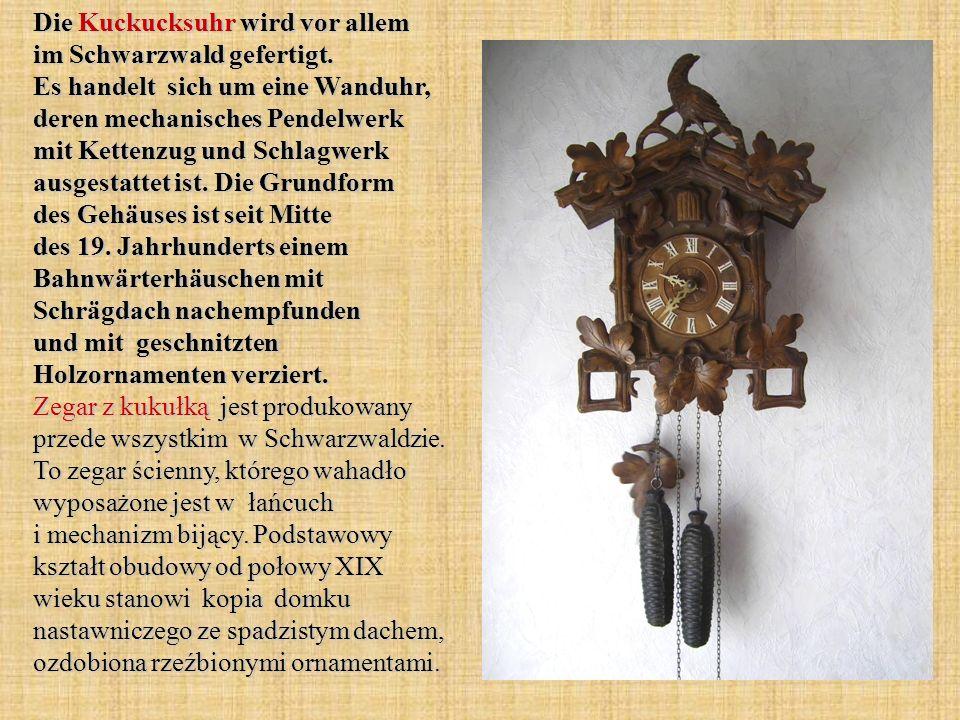 Die Kuckucksuhr wird vor allem im Schwarzwald gefertigt. Es handelt sich um eine Wanduhr, deren mechanisches Pendelwerk mit Kettenzug und Schlagwerk a
