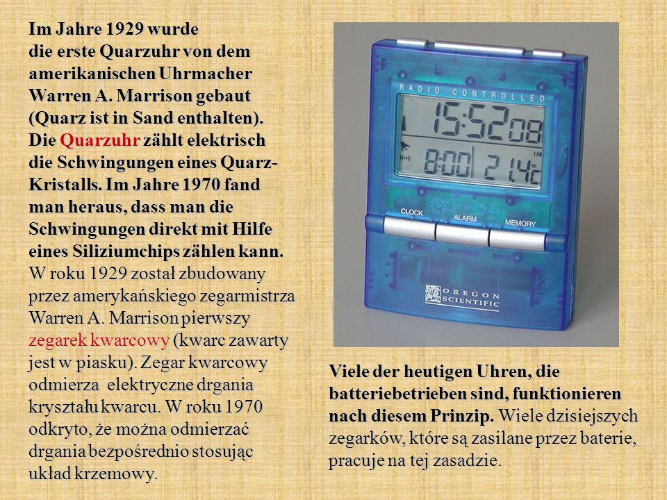Im Jahre 1929 wurde die erste Quarzuhr von dem amerikanischen Uhrmacher Warren A. Marrison gebaut (Quarz ist in Sand enthalten). Die Quarzuhr zählt el