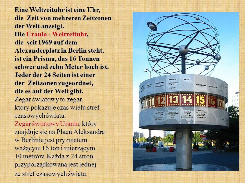 Eine Weltzeituhr ist eine Uhr, die Zeit von mehreren Zeitzonen der Welt anzeigt. Die Urania - Weltzeituhr, die seit 1969 auf dem Alexanderplatz in Ber
