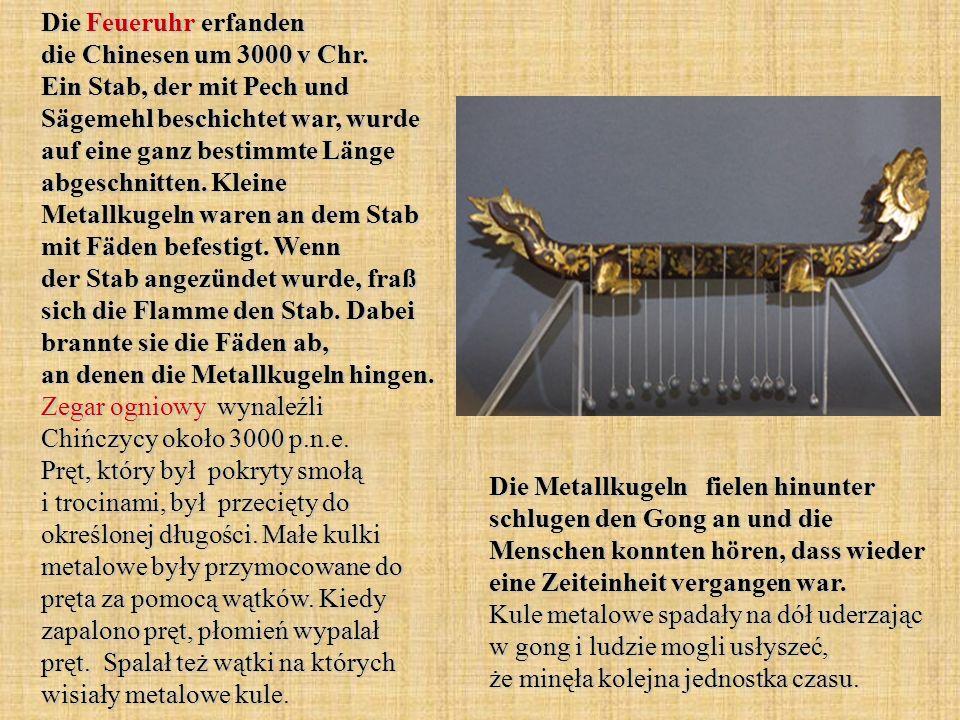 Die Feueruhr erfanden die Chinesen um 3000 v Chr. Ein Stab, der mit Pech und Sägemehl beschichtet war, wurde auf eine ganz bestimmte Länge abgeschnitt