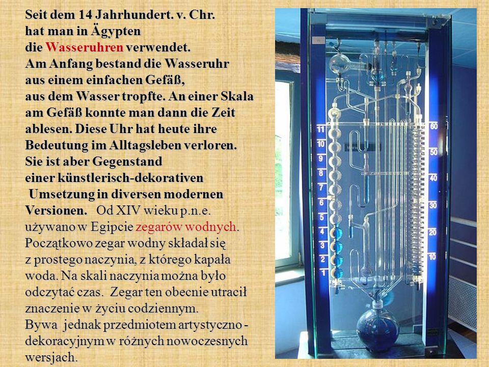 Seit dem 14 Jahrhundert. v. Chr. hat man in Ägypten die Wasseruhren verwendet. Am Anfang bestand die Wasseruhr aus einem einfachen Gefäß, aus dem Wass
