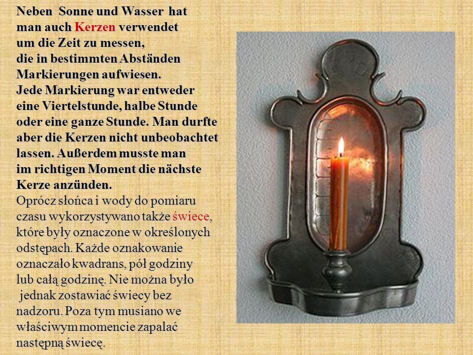 Neben Sonne und Wasser hat man auch Kerzen verwendet um die Zeit zu messen, die in bestimmten Abständen Markierungen aufwiesen. Jede Markierung war en