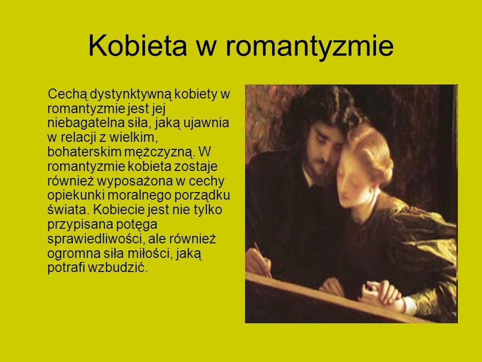 Kobieta w romantyzmie Cechą dystynktywną kobiety w romantyzmie jest jej niebagatelna siła, jaką ujawnia w relacji z wielkim, bohaterskim mężczyzną. W