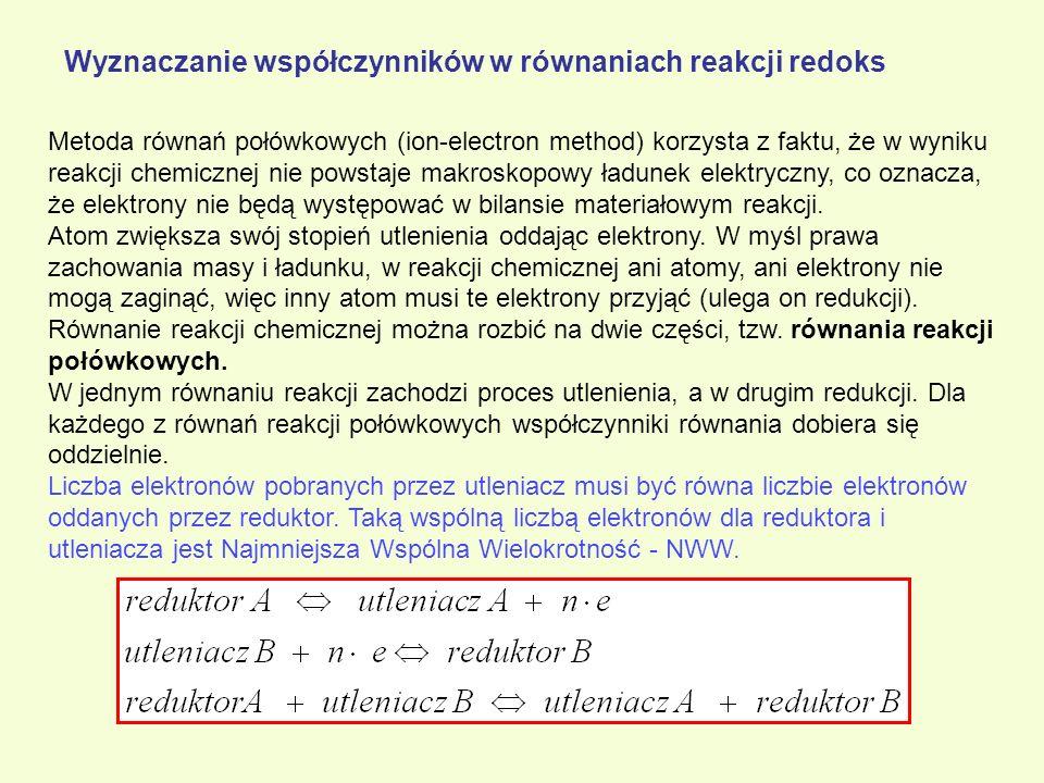 Wyznaczanie współczynników w równaniach reakcji redoks Metoda równań połówkowych (ion-electron method) korzysta z faktu, że w wyniku reakcji chemiczne