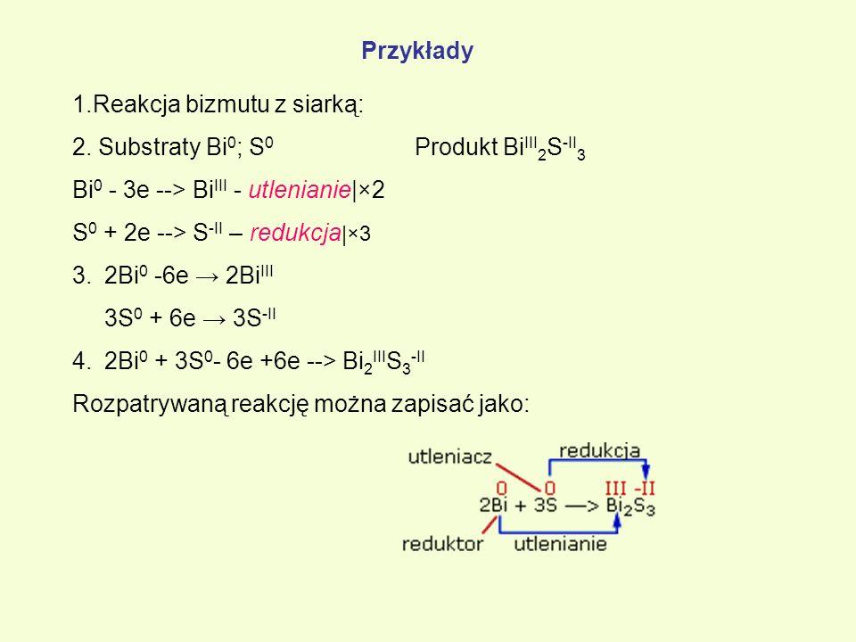 Przykłady 1.Reakcja bizmutu z siarką: 2. Substraty Bi 0 ; S 0 Produkt Bi III 2 S -II 3 Bi 0 - 3e --> Bi III - utlenianie|×2 S 0 + 2e --> S -II – reduk