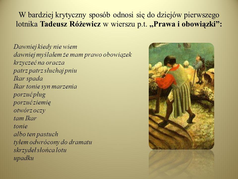W bardziej krytyczny sposób odnosi się do dziejów pierwszego lotnika Tadeusz Różewicz w wierszu p.t.,,Prawa i obowiązki: Dawniej kiedy nie wiem dawnie