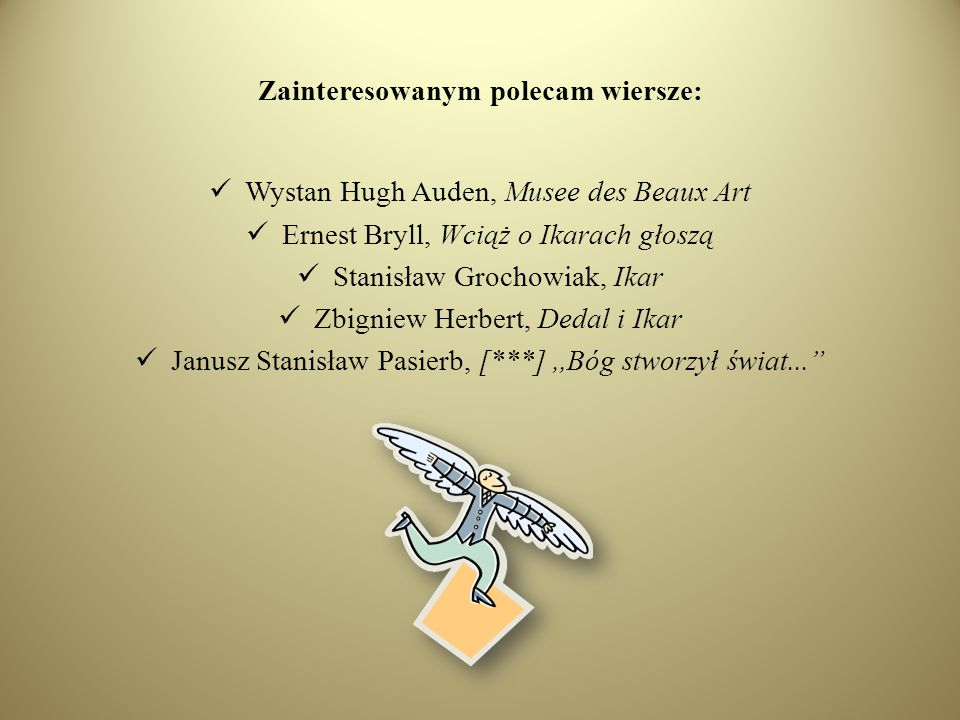 Zainteresowanym polecam wiersze: Wystan Hugh Auden, Musee des Beaux Art Ernest Bryll, Wciąż o Ikarach głoszą Stanisław Grochowiak, Ikar Zbigniew Herbe