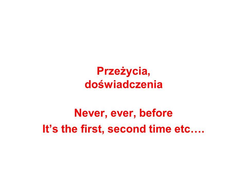 Przeżycia, doświadczenia Never, ever, before Its the first, second time etc….