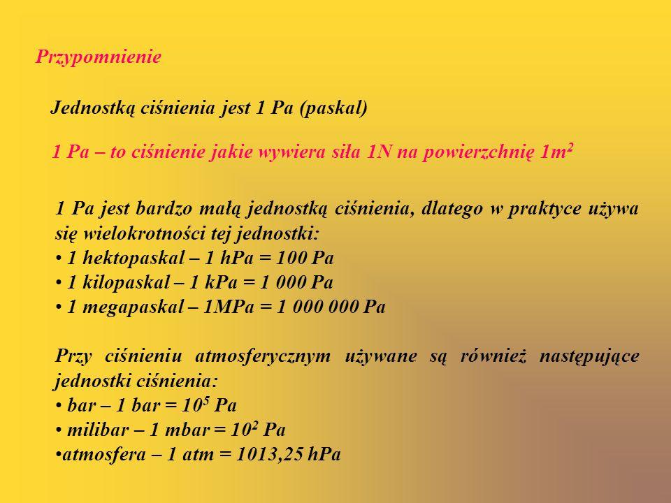 Przypomnienie Jednostką ciśnienia jest 1 Pa (paskal) 1 Pa – to ciśnienie jakie wywiera siła 1N na powierzchnię 1m 2 1 Pa jest bardzo małą jednostką ci