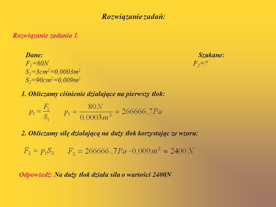 2. Obliczamy siłę działającą na duży tłok korzystając ze wzoru: Odpowiedź: Na duży tłok działa siła o wartości 2400N Dane: Szukane: F 1 =80N F 2 =? S