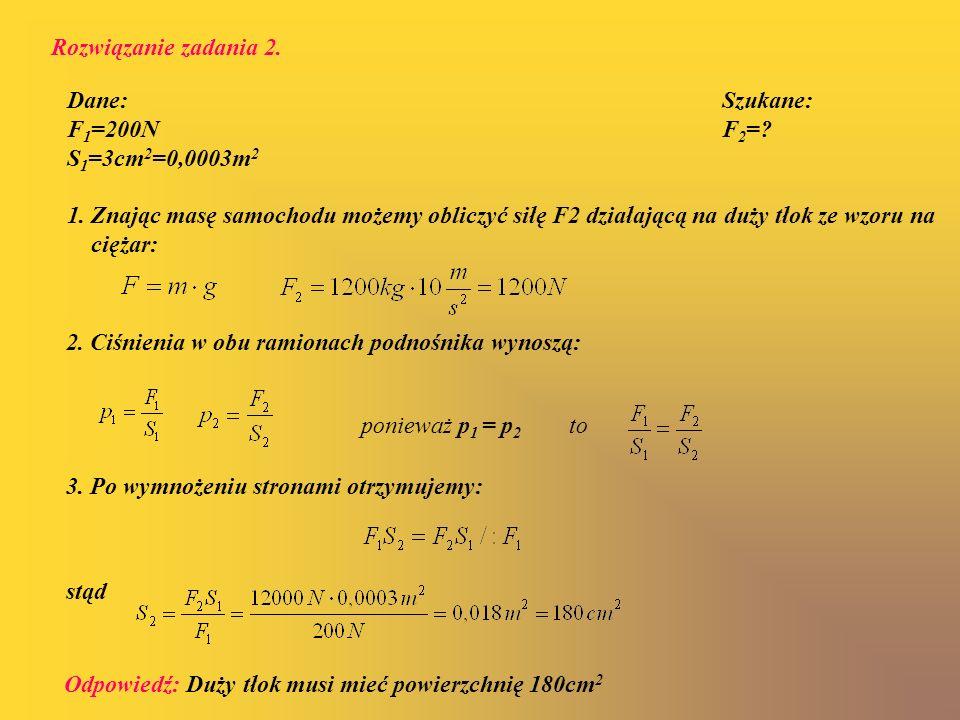 2. Ciśnienia w obu ramionach podnośnika wynoszą: Dane: Szukane: F 1 =200N F 2 =? S 1 =3cm 2 =0,0003m 2 1. Znając masę samochodu możemy obliczyć siłę F