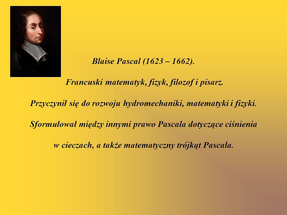 Blaise Pascal (1623 – 1662). Francuski matematyk, fizyk, filozof i pisarz. Przyczynił się do rozwoju hydromechaniki, matematyki i fizyki. Sformułował