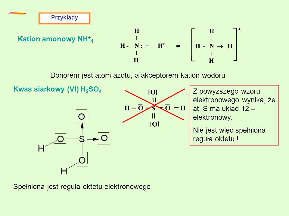 Przykłady Kation amonowy NH + 4 Donorem jest atom azotu, a akceptorem kation wodoru Kwas siarkowy (VI) H 2 SO 4 Z powyższego wzoru elektronowego wynik