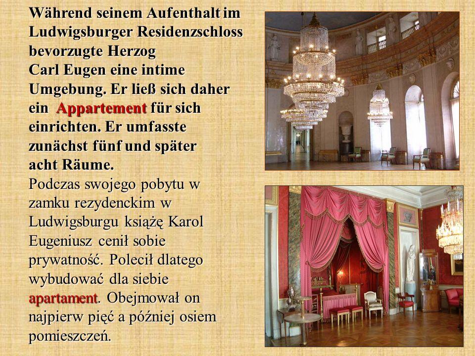 Während seinem Aufenthalt im Ludwigsburger Residenzschloss bevorzugte Herzog Carl Eugen eine intime Umgebung. Er ließ sich daher ein Appartement für s