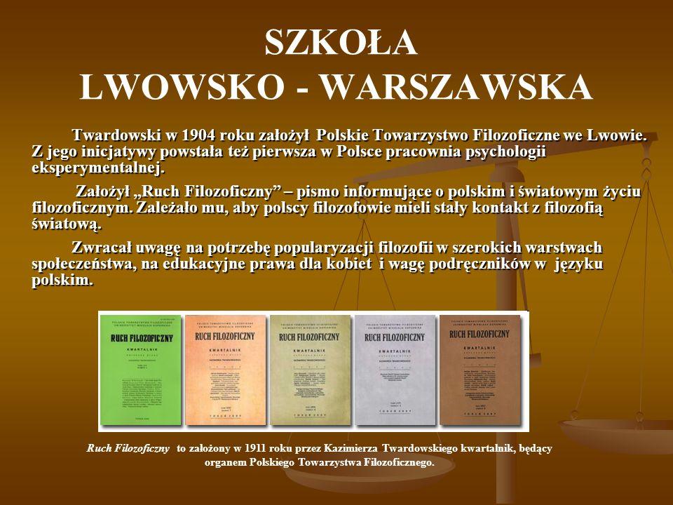 SZKOŁA LWOWSKO - WARSZAWSKA Twardowski w 1904 roku założył Polskie Towarzystwo Filozoficzne we Lwowie. Z jego inicjatywy powstała też pierwsza w Polsc