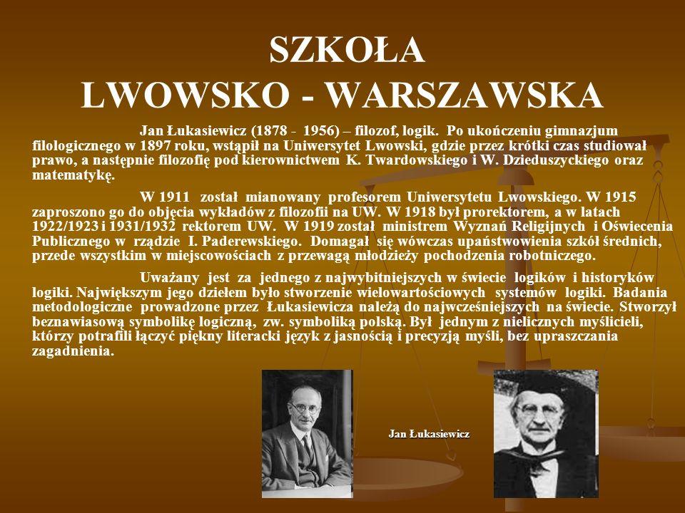 SZKOŁA LWOWSKO - WARSZAWSKA Jan Łukasiewicz (1878 - 1956) – filozof, logik. Po ukończeniu gimnazjum filologicznego w 1897 roku, wstąpił na Uniwersytet