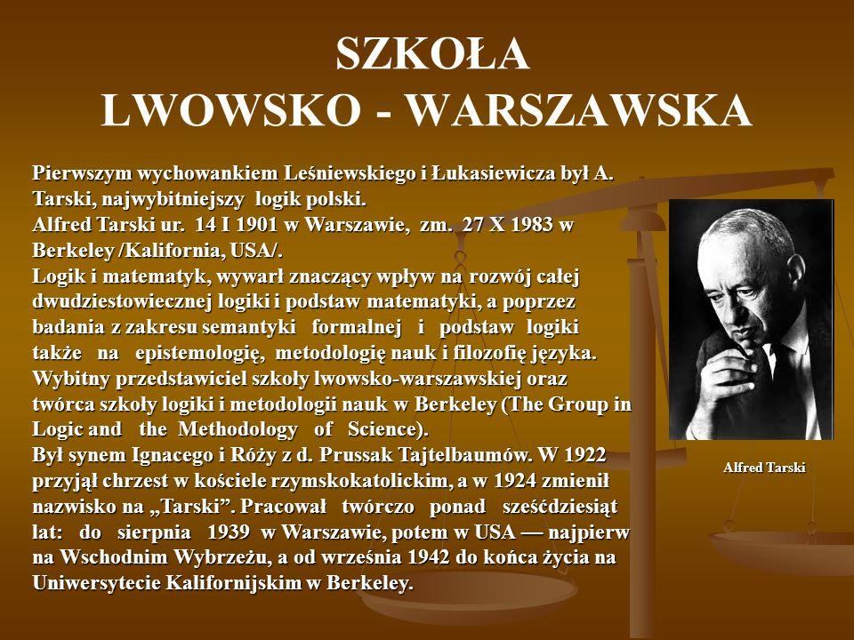SZKOŁA LWOWSKO - WARSZAWSKA Alfred Tarski Pierwszym wychowankiem Leśniewskiego i Łukasiewicza był A. Tarski, najwybitniejszy logik polski. Alfred Tars