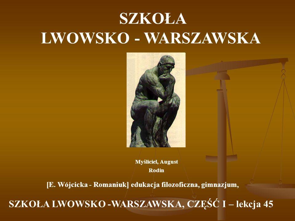 SZKOŁA LWOWSKO - WARSZAWSKA Myśliciel, August Rodin [E. Wójcicka - Romaniuk] edukacja filozoficzna, gimnazjum, SZKOŁA LWOWSKO -WARSZAWSKA, CZĘŚĆ I – l