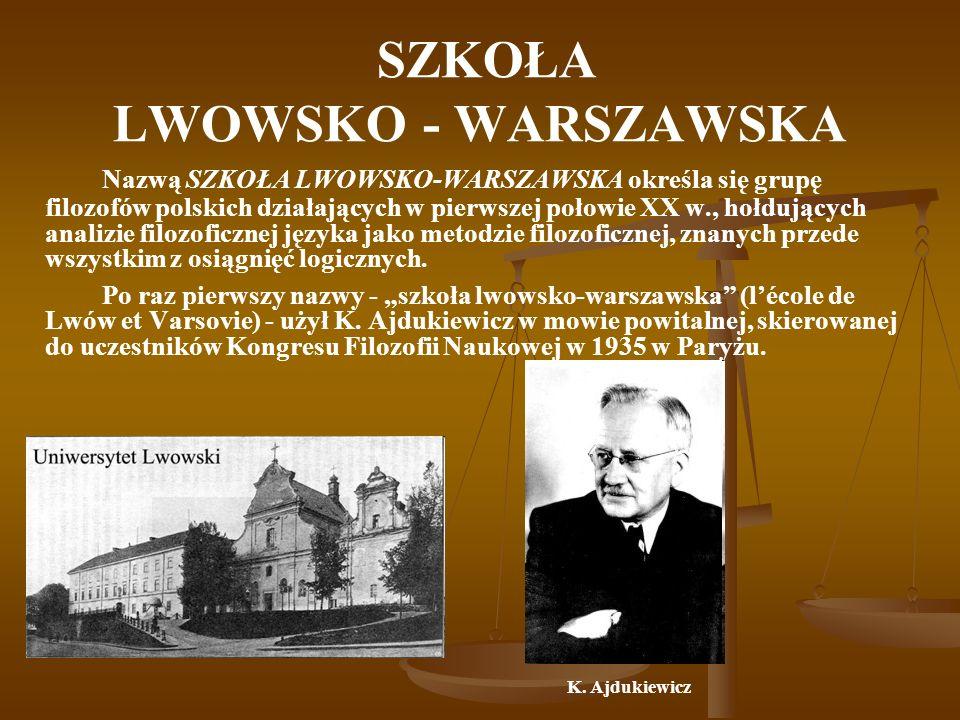 SZKOŁA LWOWSKO - WARSZAWSKA Szkołę lwowsko-warszawską wyznaczają następujące momenty: genetyczny - działalność nauczycielska Kazimierza Twardowskiego, a potem jego uczniów, geograficzny - usytuowanie szkoły we Lwowie i Warszawie, jako głównych centrach, czasowy - szkoła powstała w końcu XIX w.