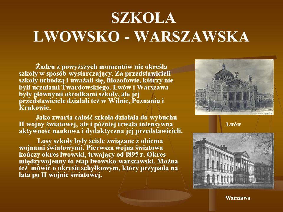 SZKOŁA LWOWSKO - WARSZAWSKA Kazimierz Twardowski (1866-1938) filozof, założyciel lwowskiej szkoły filozoficznej, nadał kierunek filozofii nie tylko Lwowa, ale całej Polski.