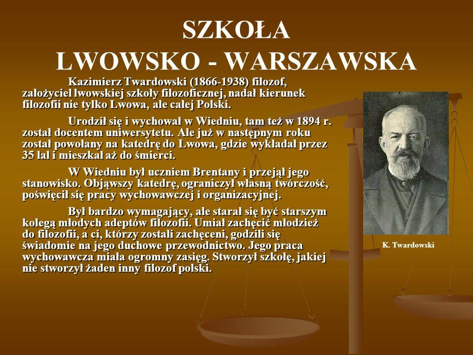 SZKOŁA LWOWSKO - WARSZAWSKA Kazimierz Twardowski (1866-1938) filozof, założyciel lwowskiej szkoły filozoficznej, nadał kierunek filozofii nie tylko Lw