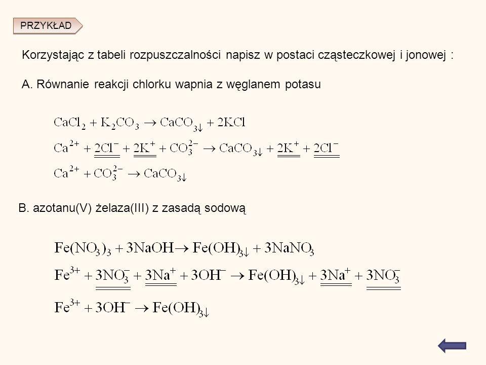 PRZYKŁAD Korzystając z tabeli rozpuszczalności napisz w postaci cząsteczkowej i jonowej : A.