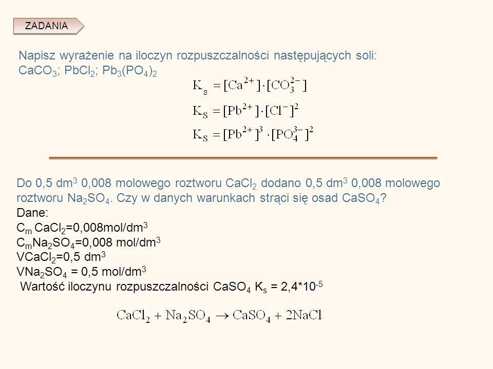 ZADANIA Napisz wyrażenie na iloczyn rozpuszczalności następujących soli: CaCO 3 ; PbCl 2 ; Pb 3 (PO 4 ) 2 Do 0,5 dm 3 0,008 molowego roztworu CaCl 2 dodano 0,5 dm 3 0,008 molowego roztworu Na 2 SO 4.